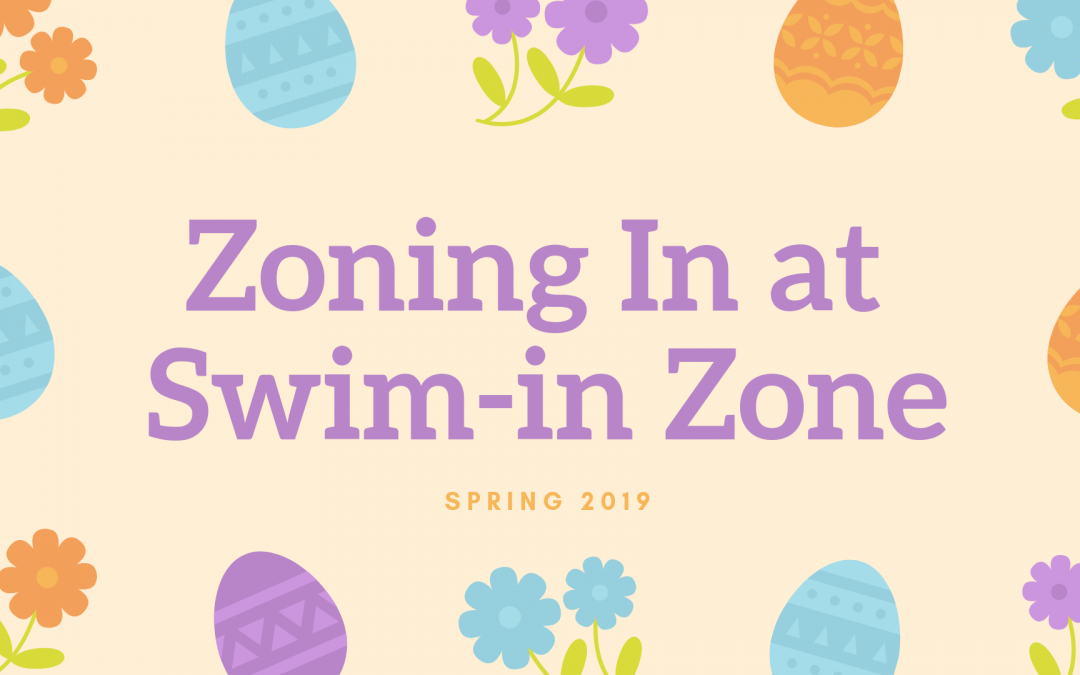 Zoning-In at Swim-in Zone: Spring 2019